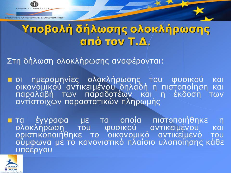 Υποβολή δήλωσης ολοκλήρωσης από τον Τ.Δ. Στη δήλωση ολοκλήρωσης αναφέρονται: οι ημερομηνίες ολοκλήρωσης του φυσικού και οικονομικού αντικειμένου δηλαδ