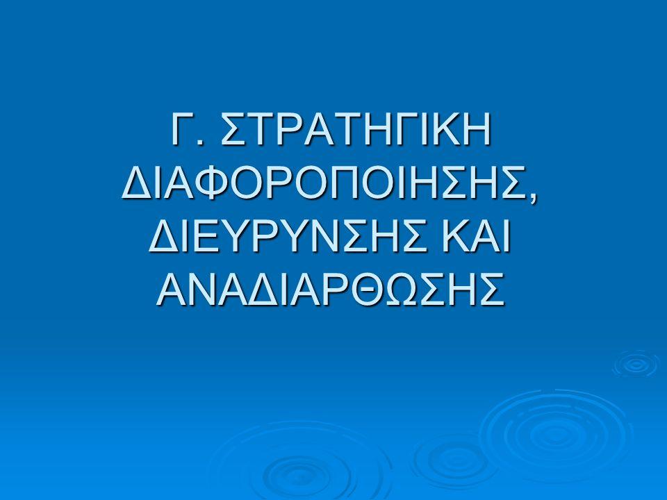 Γ. ΣΤΡΑΤΗΓΙΚΗ ΔΙΑΦΟΡΟΠΟΙΗΣΗΣ, ΔΙΕΥΡΥΝΣΗΣ ΚΑΙ ΑΝΑΔΙΑΡΘΩΣΗΣ