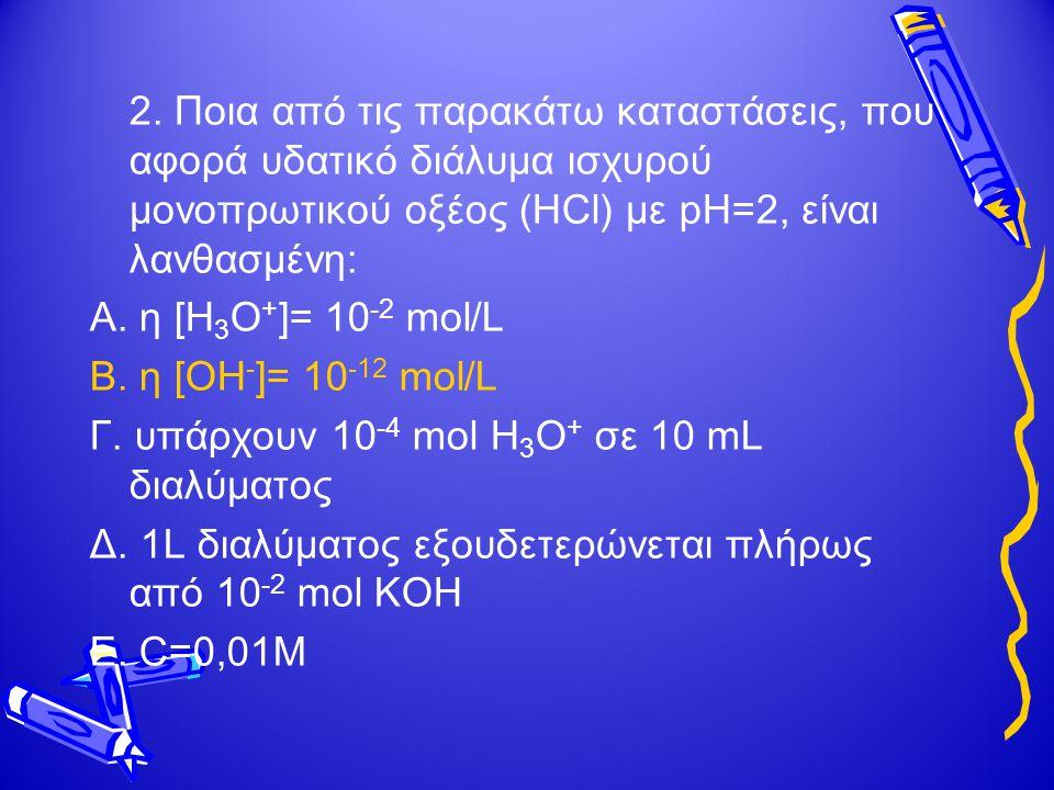 2. Ποια από τις παρακάτω καταστάσεις, που αφορά υδατικό διάλυμα ισχυρού μονοπρωτικού οξέος (HCl) με pH=2, είναι λανθασμένη: Α. η [Η 3 Ο + ]= 10 -2 mol