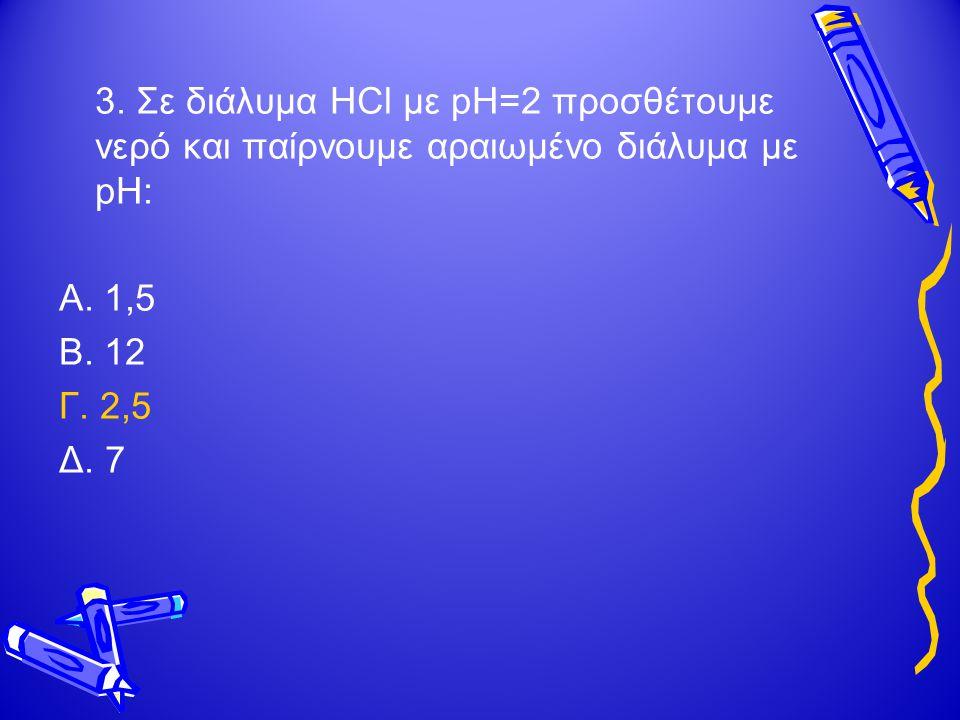 3.Σε διάλυμα HCl με pH=2 προσθέτουμε νερό και παίρνουμε αραιωμένο διάλυμα με pH: Α.