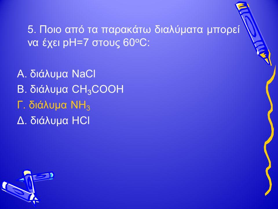 5.Ποιο από τα παρακάτω διαλύματα μπορεί να έχει pH=7 στους 60 ο C: Α.