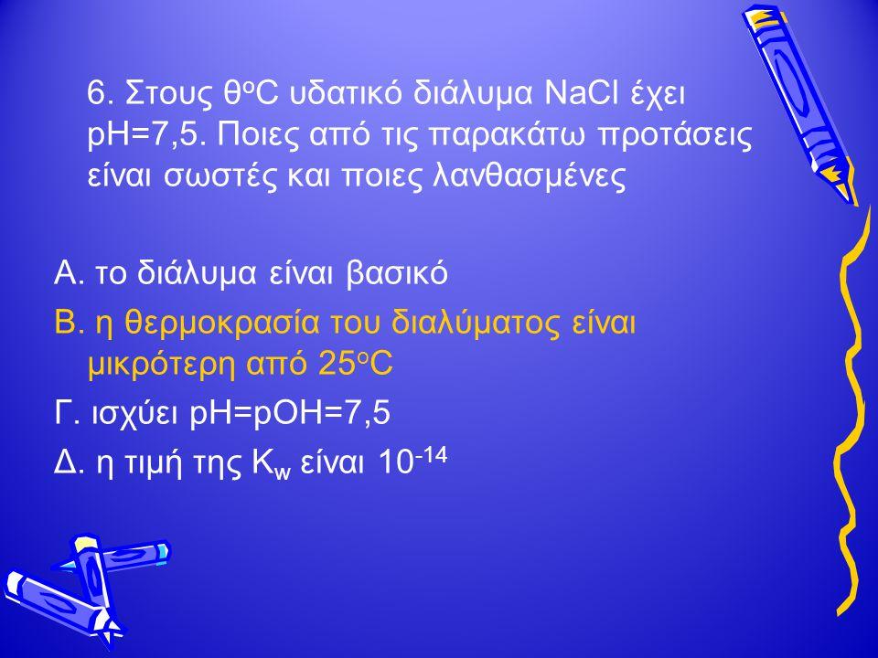 6.Στους θ ο C υδατικό διάλυμα NaCl έχει pH=7,5.