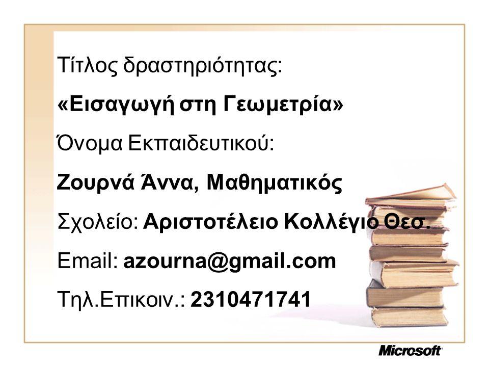 Τίτλος δραστηριότητας: «Εισαγωγή στη Γεωμετρία» Όνομα Εκπαιδευτικού: Ζουρνά Άννα, Μαθηματικός Σχολείο: Αριστοτέλειο Κολλέγιο Θεσ. Email: azourna@gmail
