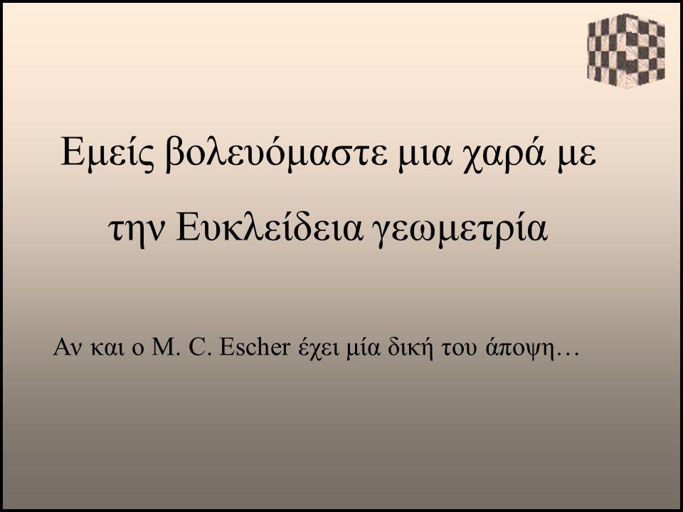 Εμείς βολευόμαστε μια χαρά με την Ευκλείδεια γεωμετρία Αν και ο Μ. C. Escher έχει μία δική του άποψη…