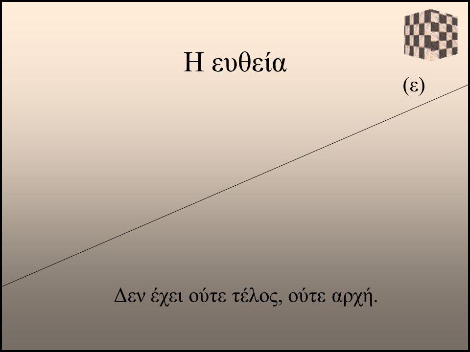Η ευθεία (ε) Δεν έχει ούτε τέλος, ούτε αρχή.