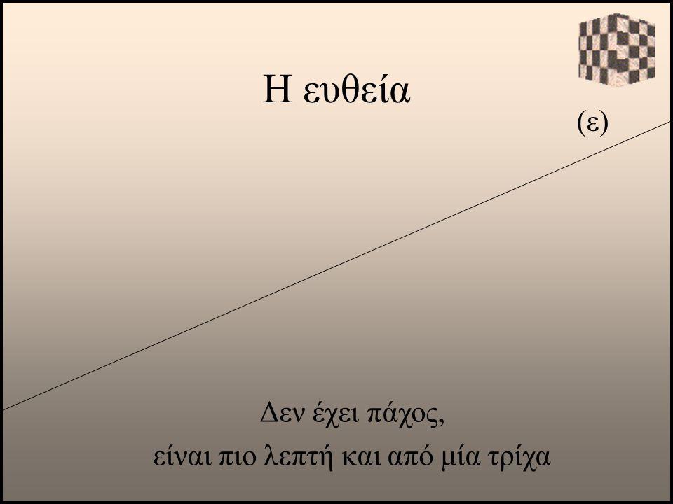 Η ευθεία (ε) Δεν έχει πάχος, είναι πιο λεπτή και από μία τρίχα