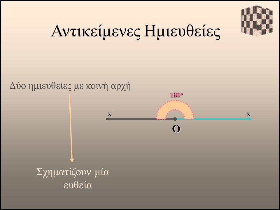 Δύο ημιευθείες με κοινή αρχή Σχηματίζουν μία ευθεία 180 ο Ο Αντικείμενες Ημιευθείες xx΄
