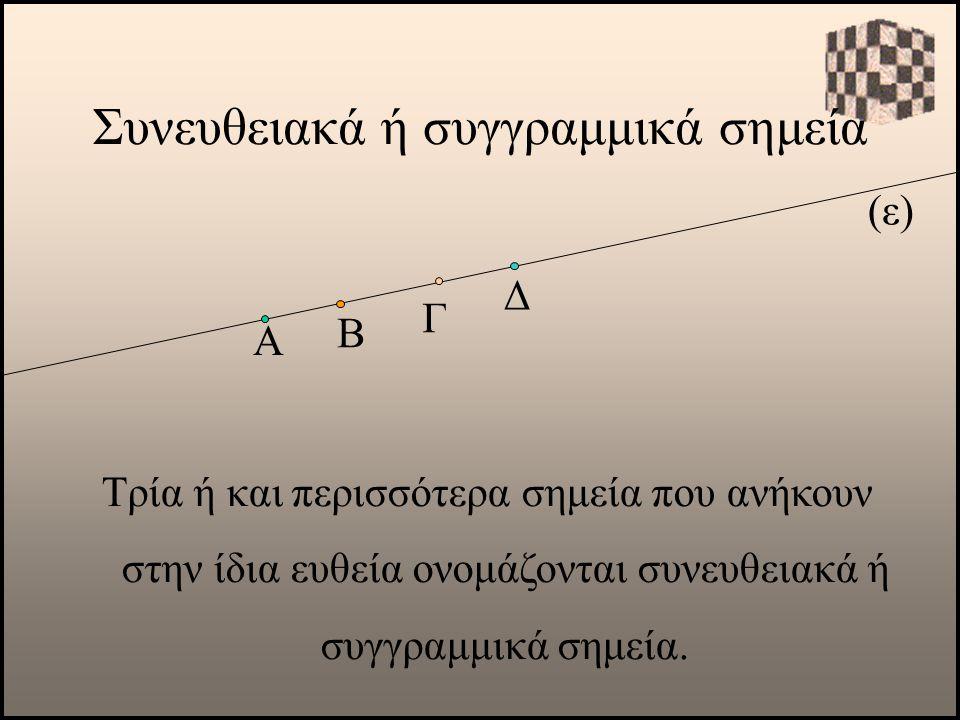 Γ Δ Συνευθειακά ή συγγραμμικά σημεία (ε) Α Τρία ή και περισσότερα σημεία που ανήκουν στην ίδια ευθεία ονομάζονται συνευθειακά ή συγγραμμικά σημεία. Β