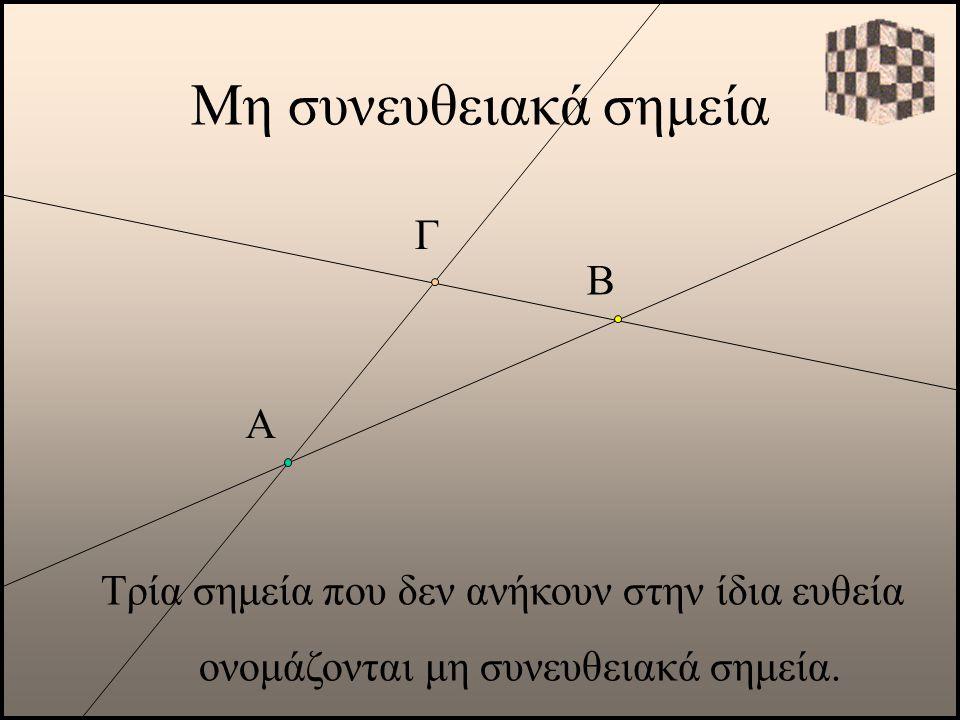 Μη συνευθειακά σημεία Α Τρία σημεία που δεν ανήκουν στην ίδια ευθεία ονομάζονται μη συνευθειακά σημεία. Β Γ