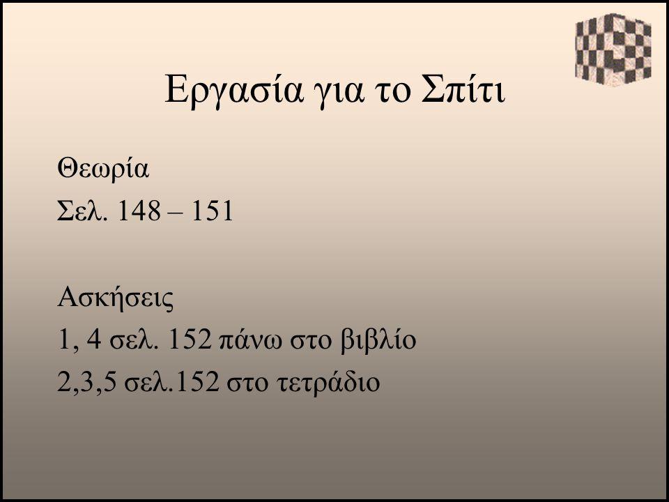 Εργασία για το Σπίτι Θεωρία Σελ. 148 – 151 Ασκήσεις 1, 4 σελ. 152 πάνω στο βιβλίο 2,3,5 σελ.152 στο τετράδιο