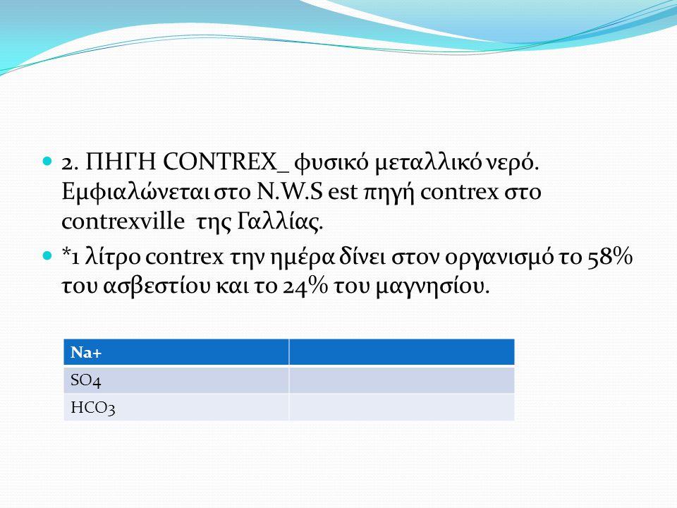  2. ΠΗΓΗ CONTREX_ φυσικό μεταλλικό νερό. Εμφιαλώνεται στο N.W.S est πηγή contrex στο contrexville της Γαλλίας.  *1 λίτρο contrex την ημέρα δίνει στο