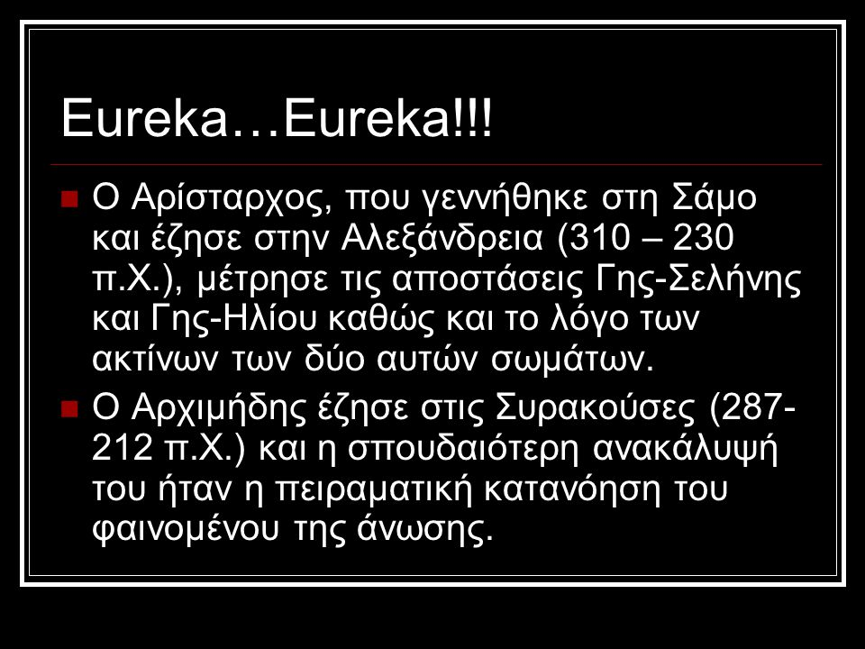 Eureka…Eureka!!! ΟΟ Αρίσταρχος, που γεννήθηκε στη Σάμο και έζησε στην Αλεξάνδρεια (310 – 230 π.Χ.), μέτρησε τις αποστάσεις Γης-Σελήνης και Γης-Ηλίου
