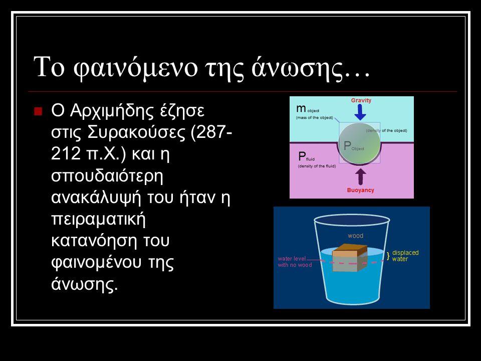 Το φαινόμενο της άνωσης…  Ο Αρχιμήδης έζησε στις Συρακούσες (287- 212 π.Χ.) και η σπουδαιότερη ανακάλυψή του ήταν η πειραματική κατανόηση του φαινομέ