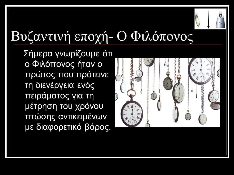 Βυζαντινή εποχή- Ο Φιλόπονος Σήμερα γνωρίζουμε ότι ο Φιλόπονος ήταν ο πρώτος που πρότεινε τη διενέργεια ενός πειράματος για τη μέτρηση του χρόνου πτώσ