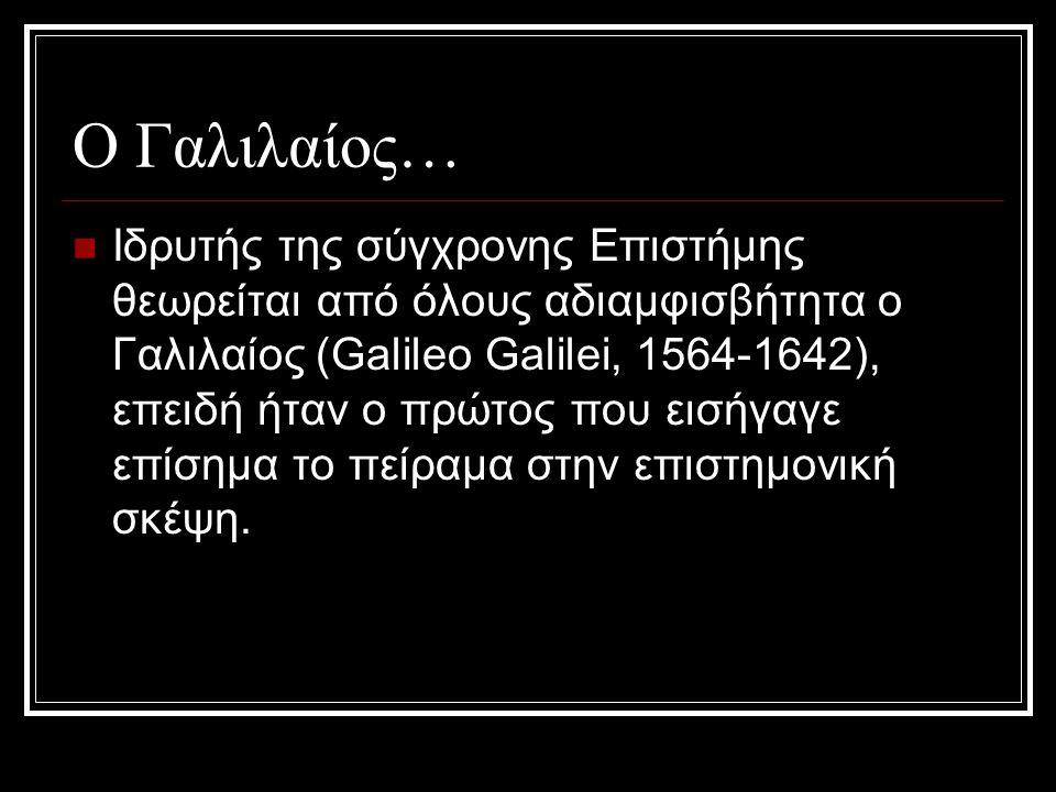 Ο Γαλιλαίος…  Ιδρυτής της σύγχρονης Επιστήμης θεωρείται από όλους αδιαμφισβήτητα ο Γαλιλαίος (Galileo Galilei, 1564-1642), επειδή ήταν ο πρώτος που ε