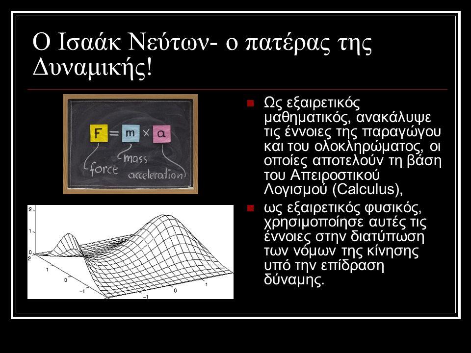 Ο Ισαάκ Νεύτων- ο πατέρας της Δυναμικής!  Ως εξαιρετικός μαθηματικός, ανακάλυψε τις έννοιες της παραγώγου και του ολοκληρώματος, οι οποίες αποτελούν