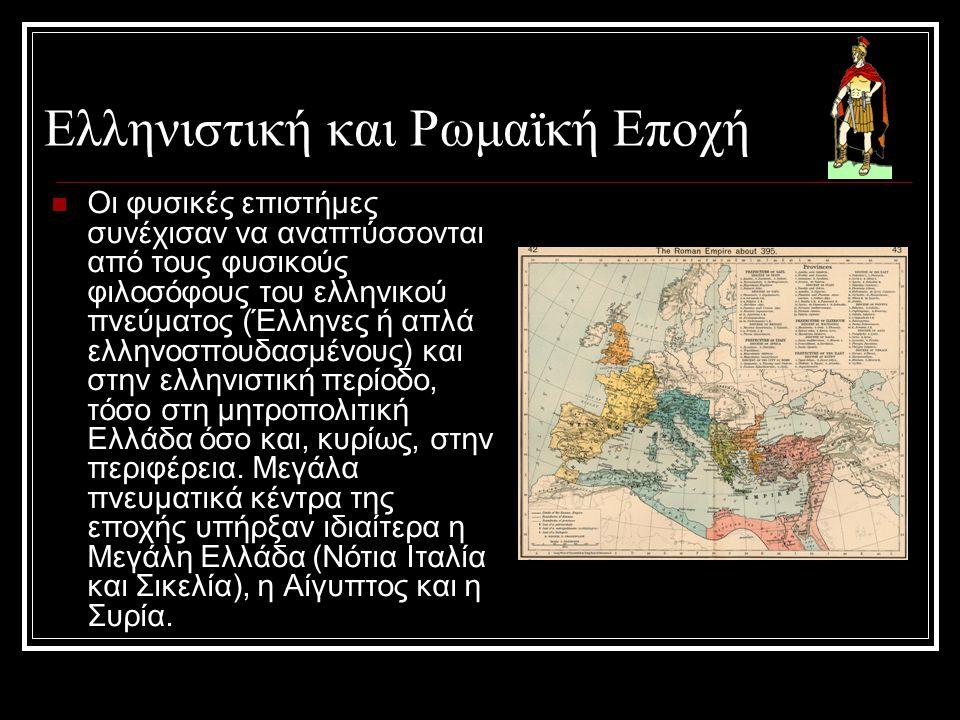 Ελληνιστική και Ρωμαϊκή Εποχή  Οι φυσικές επιστήμες συνέχισαν να αναπτύσσονται από τους φυσικούς φιλοσόφους του ελληνικού πνεύματος (Έλληνες ή απλά ε