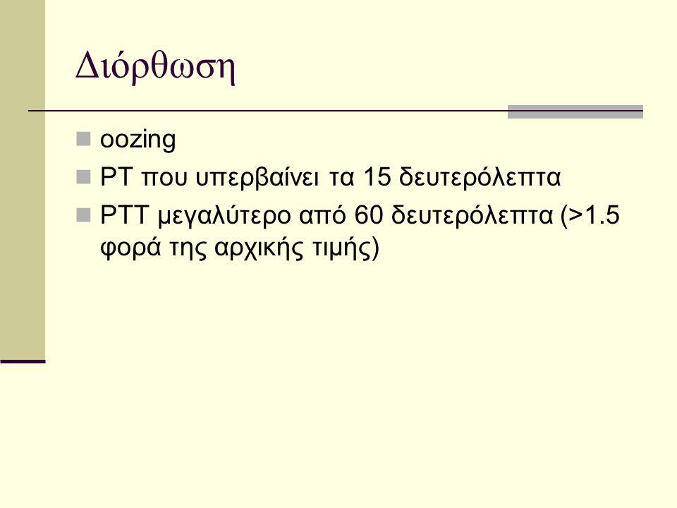 Διόρθωση  oozing  PT που υπερβαίνει τα 15 δευτερόλεπτα  PTT μεγαλύτερο από 60 δευτερόλεπτα (>1.5 φορά της αρχικής τιμής)