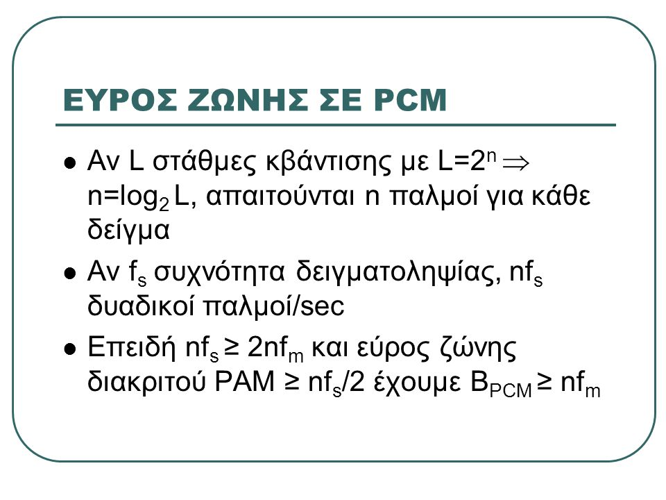 ΕΥΡΟΣ ΖΩΝΗΣ ΣΕ PCM  Αν L στάθμες κβάντισης με L=2 n  n=log 2 L, απαιτούνται n παλμοί για κάθε δείγμα  Αν f s συχνότητα δειγματοληψίας, nf s δυαδικοί παλμοί/sec  Επειδή nf s ≥ 2nf m και εύρος ζώνης διακριτού PAM ≥ nf s /2 έχουμε Β PCM ≥ nf m