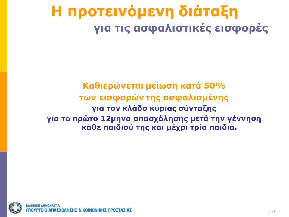 107 Η προτεινόμενη διάταξη για τις ασφαλιστικές εισφορές Καθιερώνεται μείωση κατά 50% των εισφορών της ασφαλισμένης για τον κλάδο κύριας σύνταξης για