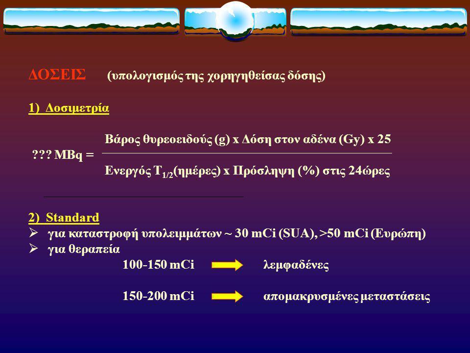 ΔΟΣΕΙΣ (υπολογισμός της χορηγηθείσας δόσης) 1) Δοσιμετρία Βάρος θυρεοειδούς (g) x Δόση στον αδένα (Gy) x 25 ??.