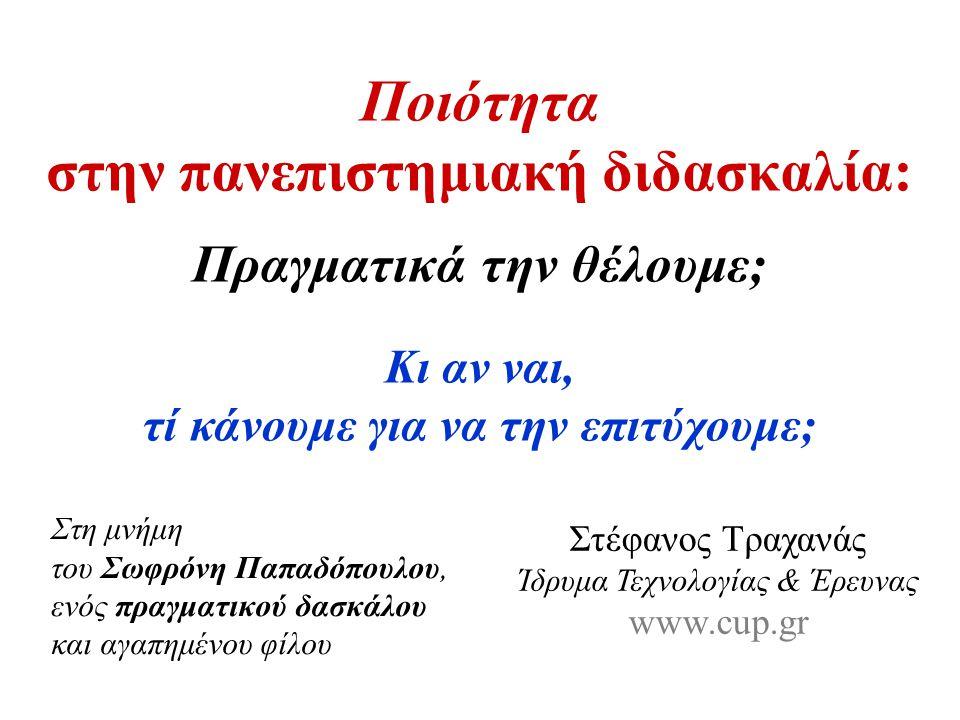 Ποιότητα στην πανεπιστημιακή διδασκαλία: Πραγματικά την θέλουμε; Στη μνήμη του Σωφρόνη Παπαδόπουλου, ενός πραγματικού δασκάλου και αγαπημένου φίλου Στέφανος Τραχανάς Ίδρυμα Τεχνολογίας & Έρευνας www.cup.gr Κι αν ναι, τί κάνουμε για να την επιτύχουμε;