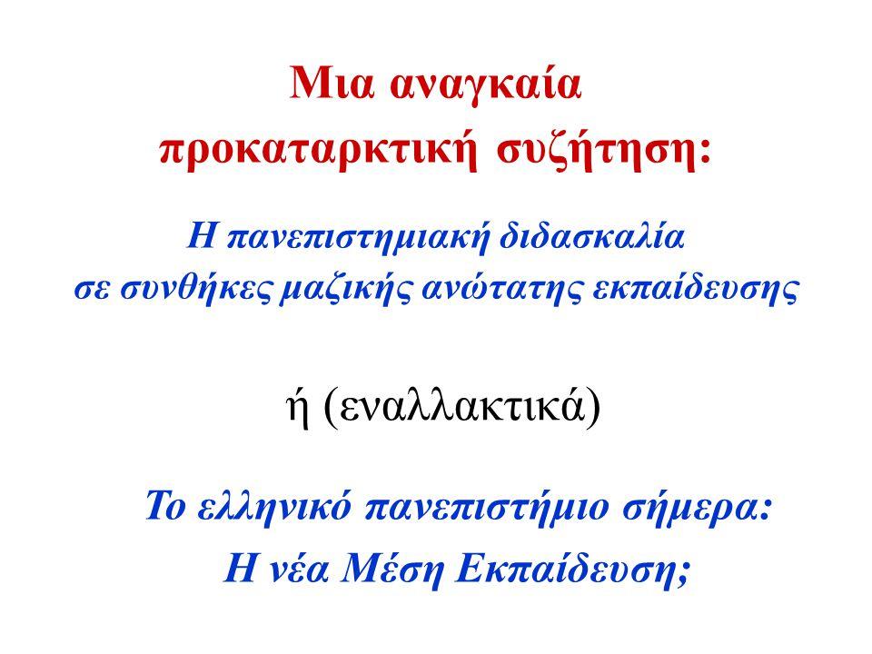 Μια αναγκαία προκαταρκτική συζήτηση: Η πανεπιστημιακή διδασκαλία σε συνθήκες μαζικής ανώτατης εκπαίδευσης ή (εναλλακτικά) Το ελληνικό πανεπιστήμιο σήμερα: Η νέα Μέση Εκπαίδευση;