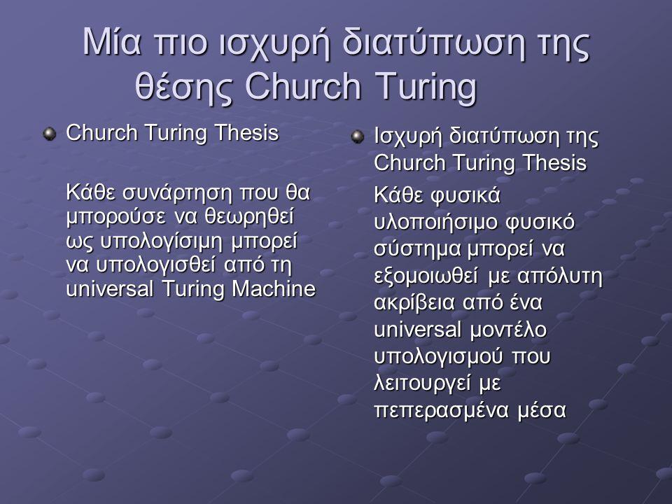 Μία πιο ισχυρή διατύπωση της θέσης Church Turing Church Turing Thesis Κάθε συνάρτηση που θα μπορούσε να θεωρηθεί ως υπολογίσιμη μπορεί να υπολογισθεί