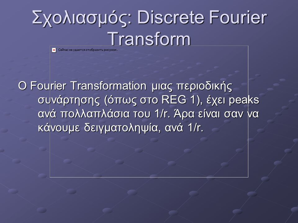 Σχολιασμός: Discrete Fourier Transform O Fourier Transformation μιας περιοδικής συνάρτησης (όπως στο REG 1), έχει peaks ανά πολλαπλάσια του 1/r. Άρα ε