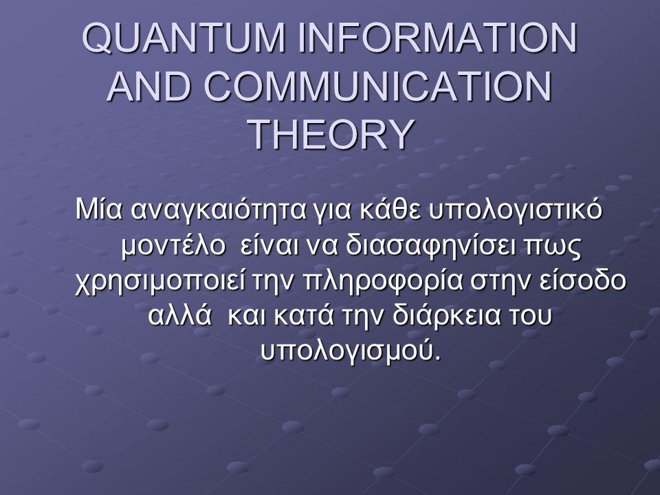 QUANTUM INFORMATION AND COMMUNICATION THEORY Μία αναγκαιότητα για κάθε υπολογιστικό μοντέλο είναι να διασαφηνίσει πως χρησιμοποιεί την πληροφορία στην