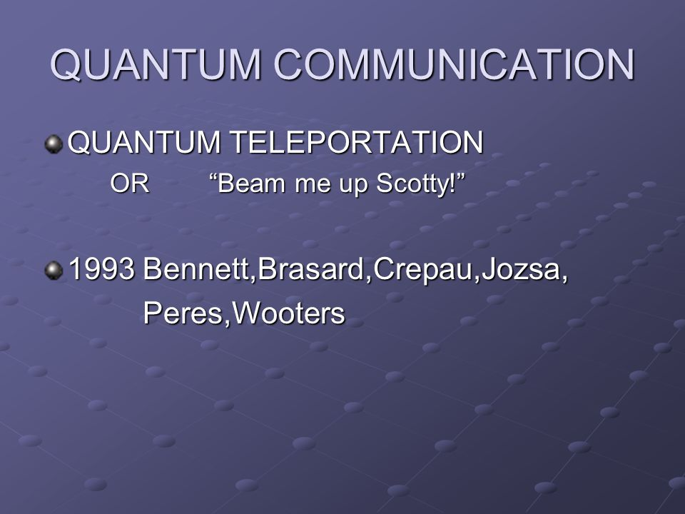 QUANTUM COMMUNICATION QUANTUM TELEPORTATION OR Beam me up Scotty! 1993 Bennett,Brasard,Crepau,Jozsa, Peres,Wooters Peres,Wooters