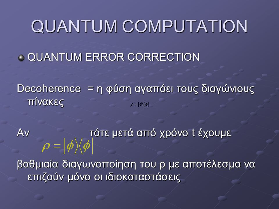 QUANTUM COMPUTATION QUANTUM ERROR CORRECTION Decoherence = η φύση αγαπάει τους διαγώνιους πίνακες Αν τότε μετά από χρόνο t έχουμε βαθμιαία διαγωνοποίηση του ρ με αποτέλεσμα να επιζούν μόνο οι ιδιοκαταστάσεις