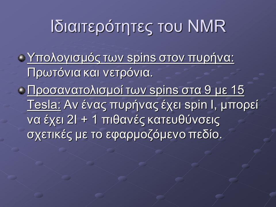 Ιδιαιτερότητες του NMR Υπολογισμός των spins στον πυρήνα: Πρωτόνια και νετρόνια. Προσανατολισμοί των spins στα 9 με 15 Tesla: Αν ένας πυρήνας έχει spi