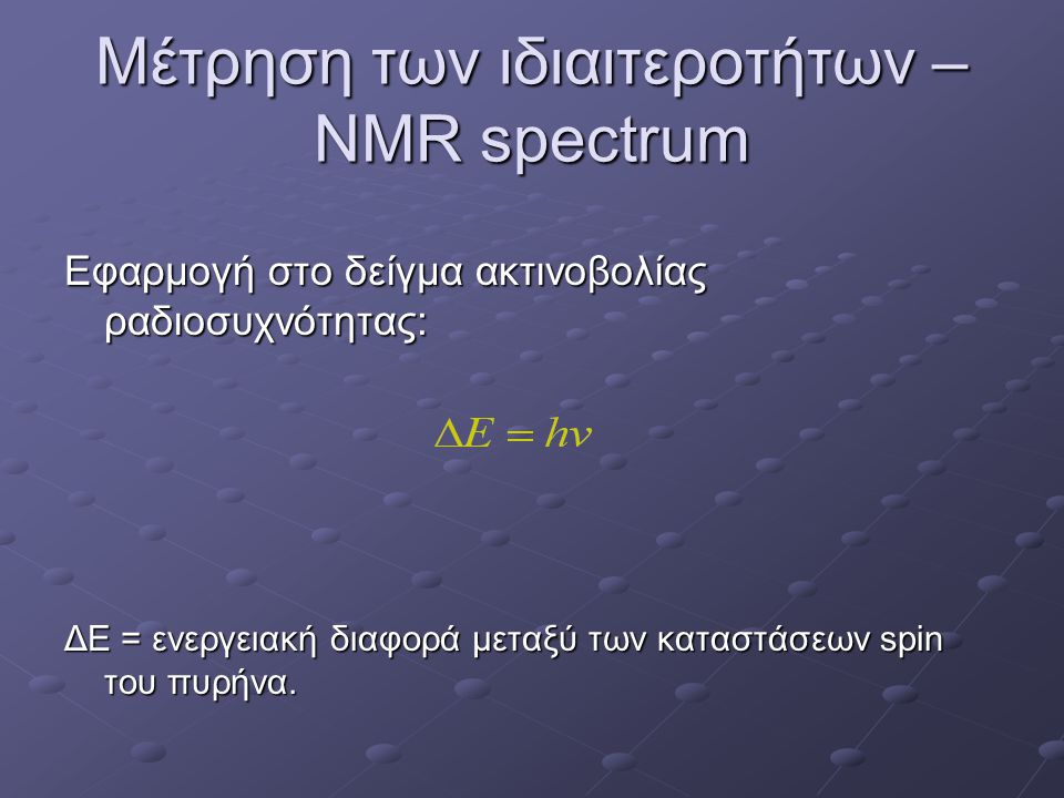 Μέτρηση των ιδιαιτεροτήτων – NMR spectrum Εφαρμογή στο δείγμα ακτινοβολίας ραδιοσυχνότητας: ΔΕ = ενεργειακή διαφορά μεταξύ των καταστάσεων spin του πυ