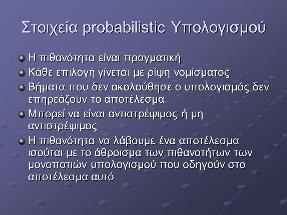 Στοιχεία probabilistic Υπολογισμού Η πιθανότητα είναι πραγματική Κάθε επιλογή γίνεται με ρίψη νομίσματος Βήματα που δεν ακολούθησε ο υπολογισμός δεν ε