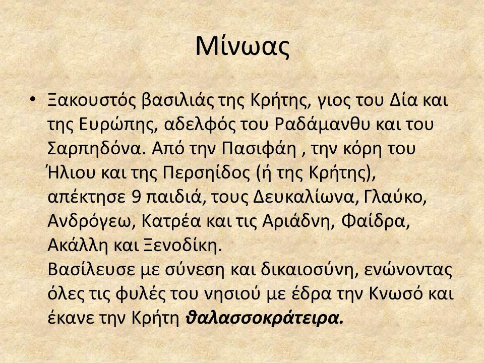 Μίνωας • Ξακουστός βασιλιάς της Κρήτης, γιος του Δία και της Ευρώπης, αδελφός του Ραδάμανθυ και του Σαρπηδόνα. Από την Πασιφάη, την κόρη του Ήλιου και