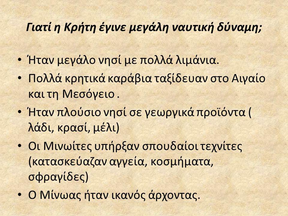 Γιατί η Κρήτη έγινε μεγάλη ναυτική δύναμη; • Ήταν μεγάλο νησί με πολλά λιμάνια. • Πολλά κρητικά καράβια ταξίδευαν στο Αιγαίο και τη Μεσόγειο. • Ήταν π