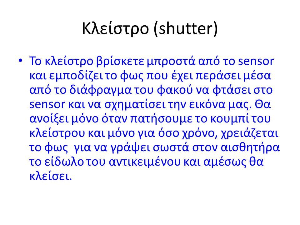 Κλείστρο (shutter) • Το κλείστρο βρίσκετε μπροστά από το sensor και εμποδίζει το φως που έχει περάσει μέσα από το διάφραγμα του φακού να φτάσει στο se