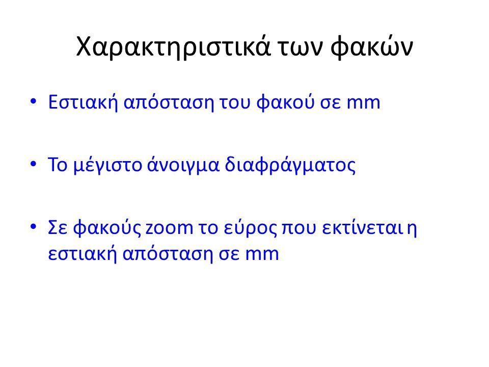 Χαρακτηριστικά των φακών • Εστιακή απόσταση του φακού σε mm • Το μέγιστο άνοιγμα διαφράγματος • Σε φακούς zoom το εύρος που εκτίνεται η εστιακή απόστα