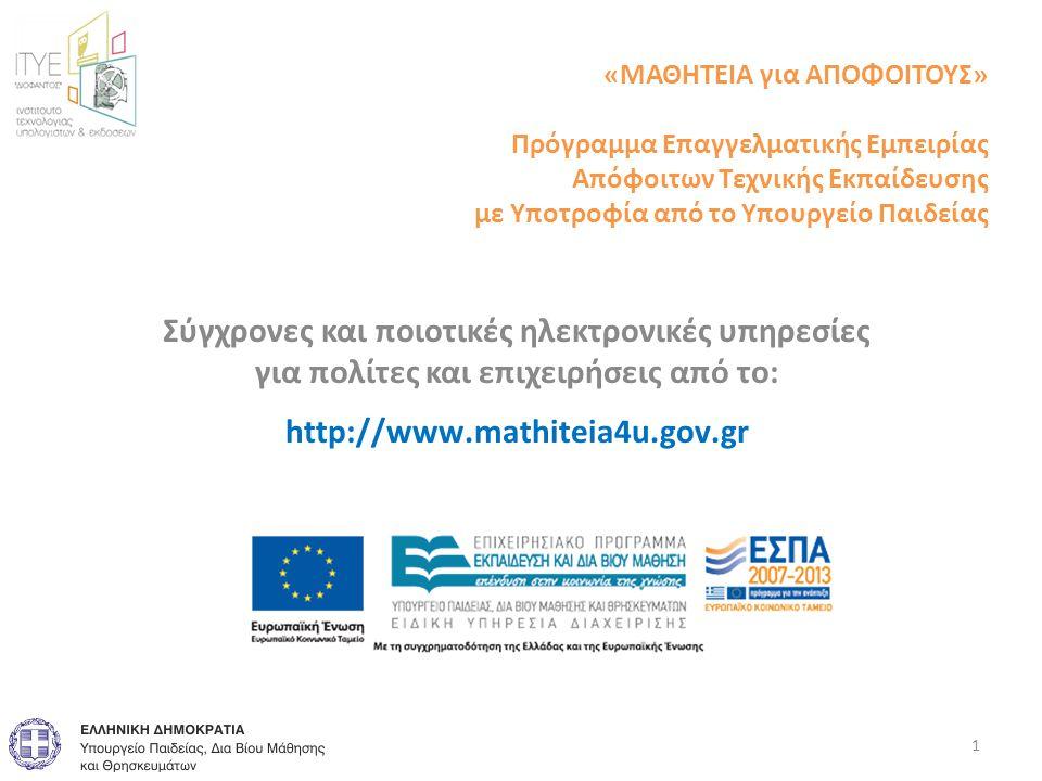 «ΜΑΘΗΤΕΙΑ για ΑΠΟΦΟΙΤΟΥΣ» Πρόγραμμα Επαγγελματικής Εμπειρίας Απόφοιτων Τεχνικής Εκπαίδευσης με Υποτροφία από το Υπουργείο Παιδείας Σύγχρονες και ποιοτικές ηλεκτρονικές υπηρεσίες για πολίτες και επιχειρήσεις από το: http://www.mathiteia4u.gov.gr 1