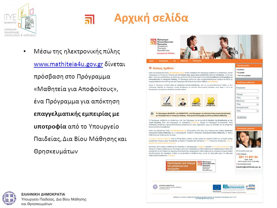 Αρχική σελίδα 2 • Μέσω της ηλεκτρονικής πύλης www.mathiteia4u.gov.gr δίνεται πρόσβαση στο Πρόγραμμα «Μαθητεία για Αποφοίτους», ένα Πρόγραμμα για απόκτηση επαγγελματικής εμπειρίας με υποτροφία από το Υπουργείο Παιδείας, Δια Βίου Μάθησης και Θρησκευμάτων www.mathiteia4u.gov.gr