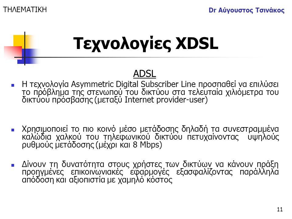 11 Dr Αύγουστος Τσινάκος ADSL  Η τεχνολογία Asymmetric Digital Subscriber Line προσπαθεί να επιλύσει το πρόβλημα της στενωπού του δικτύου στα τελευτα