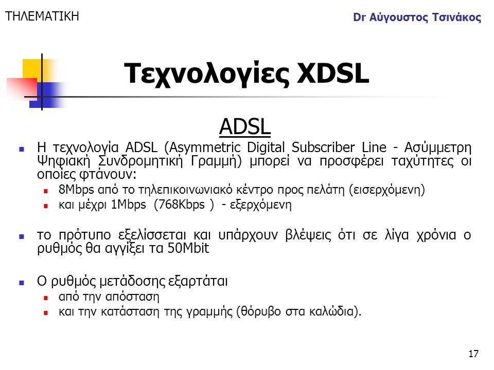 17 Dr Αύγουστος Τσινάκος ΑDSL  Η τεχνολογία ADSL (Asymmetric Digital Subscriber Line - Ασύμμετρη Ψηφιακή Συνδρομητική Γραμμή) μπορεί να προσφέρει ταχ