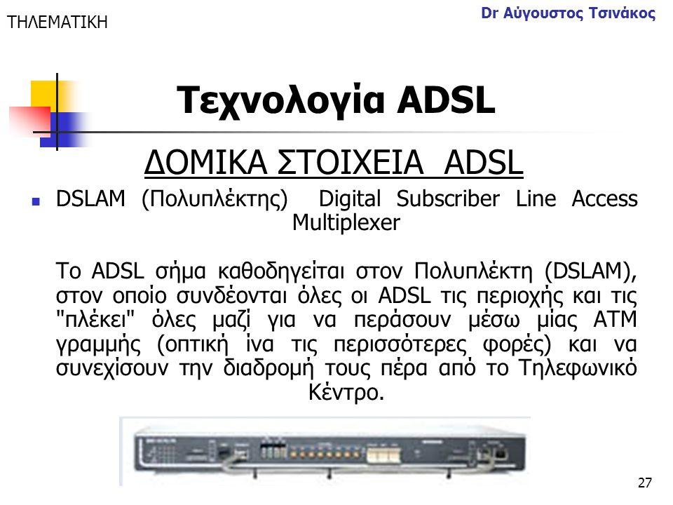 27 Dr Αύγουστος Τσινάκος ΔΟΜΙΚΑ ΣΤΟΙΧΕΙΑ ΑDSL  DSLAM (Πολυπλέκτης) Digital Subscriber Line Access Multiplexer Το ADSL σήμα καθοδηγείται στον Πολυπλέκ