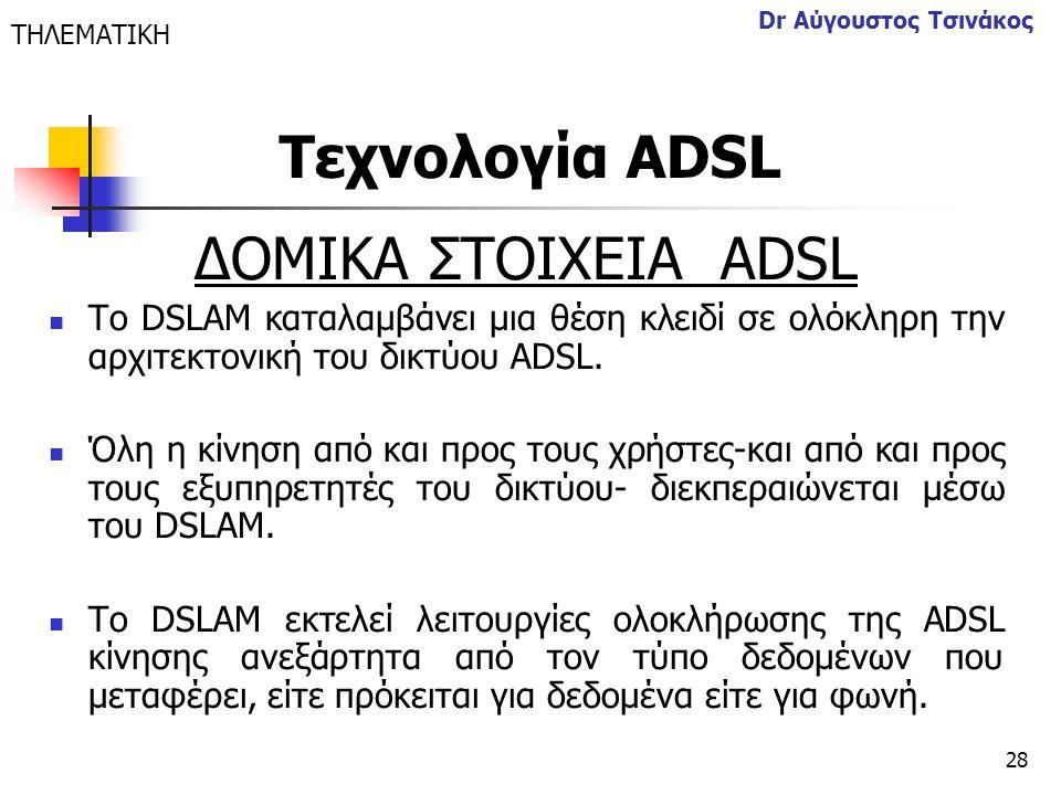28 Dr Αύγουστος Τσινάκος ΔΟΜΙΚΑ ΣΤΟΙΧΕΙΑ ΑDSL  Το DSLAM καταλαμβάνει μια θέση κλειδί σε ολόκληρη την αρχιτεκτονική του δικτύου ADSL.  Όλη η κίνηση α