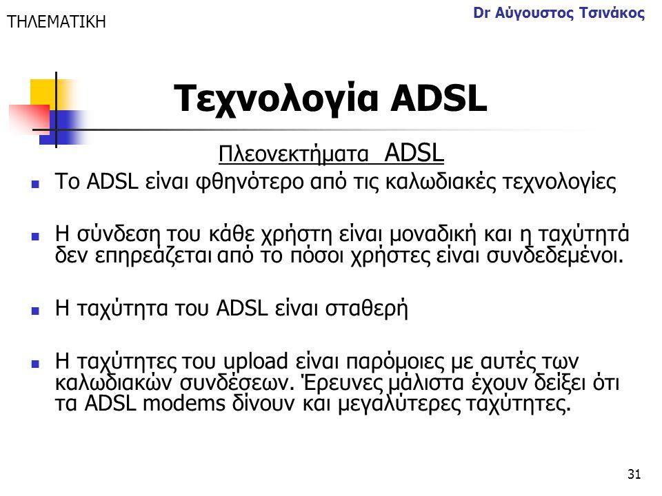 31 Dr Αύγουστος Τσινάκος Πλεονεκτήματα ΑDSL  Το ADSL είναι φθηνότερο από τις καλωδιακές τεχνολογίες  Η σύνδεση του κάθε χρήστη είναι μοναδική και η