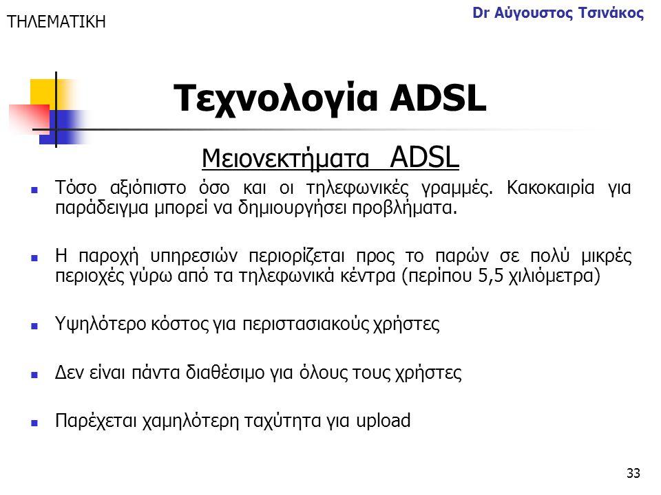 33 Dr Αύγουστος Τσινάκος Μειονεκτήματα ΑDSL  Τόσο αξιόπιστο όσο και οι τηλεφωνικές γραμμές. Κακοκαιρία για παράδειγμα μπορεί να δημιουργήσει προβλήμα
