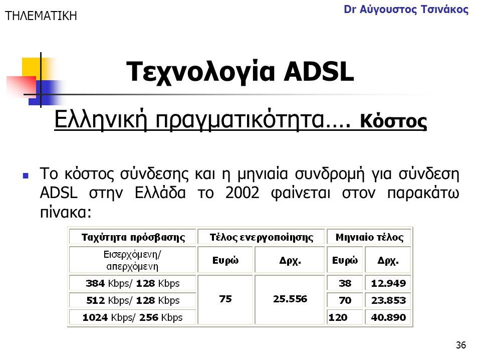 36 Dr Αύγουστος Τσινάκος Ελληνική πραγματικότητα…. Κόστος  Το κόστος σύνδεσης και η μηνιαία συνδρομή για σύνδεση ADSL στην Ελλάδα το 2002 φαίνεται στ