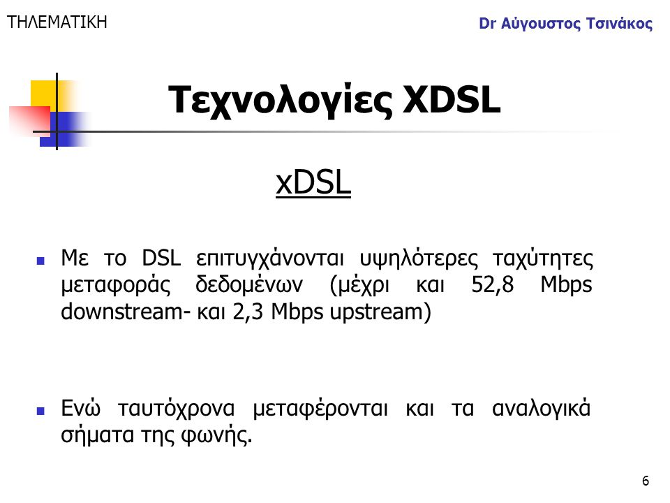6 Dr Αύγουστος Τσινάκος xDSL  Με το DSL επιτυγχάνονται υψηλότερες ταχύτητες μεταφοράς δεδομένων (μέχρι και 52,8 Mbps downstream- και 2,3 Mbps upstrea