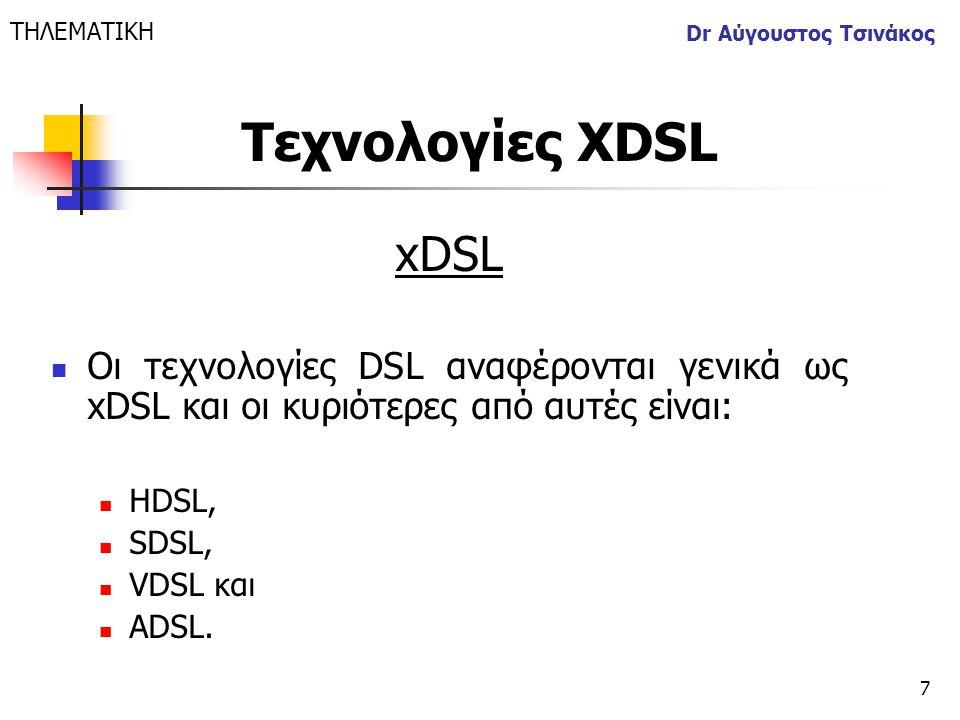 7 Dr Αύγουστος Τσινάκος xDSL  Οι τεχνολογίες DSL αναφέρονται γενικά ως xDSL και οι κυριότερες από αυτές είναι:  HDSL,  SDSL,  VDSL και  ADSL. ΤΗΛ